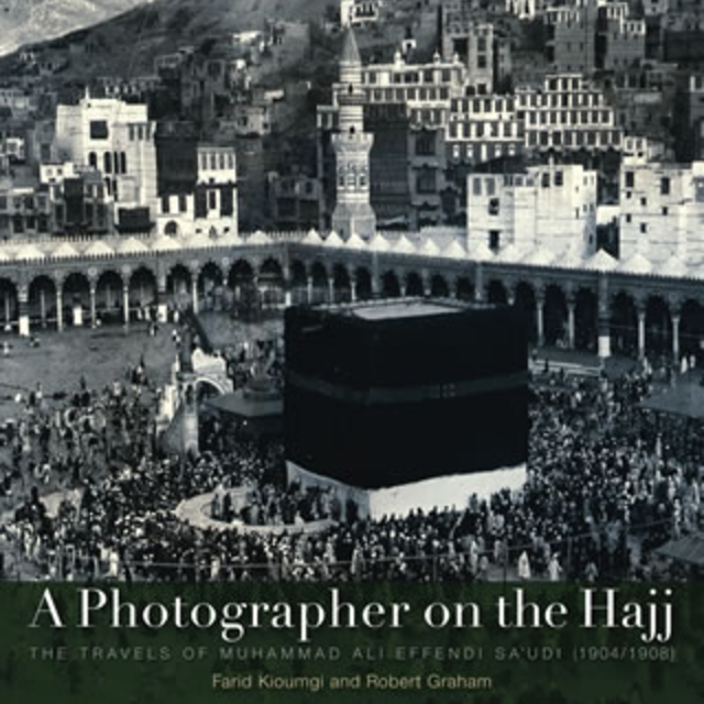 A Photographer on the Hajj : The Travels of Muhammad ʻAli Effendi Saʻudi (1904/1908)