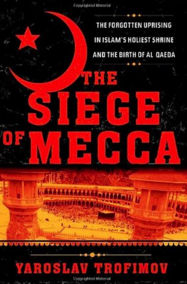 The Siege of Mecca: The Forgotten Uprising in Islam's Holiest Shrine and the Birth of Al Qaeda